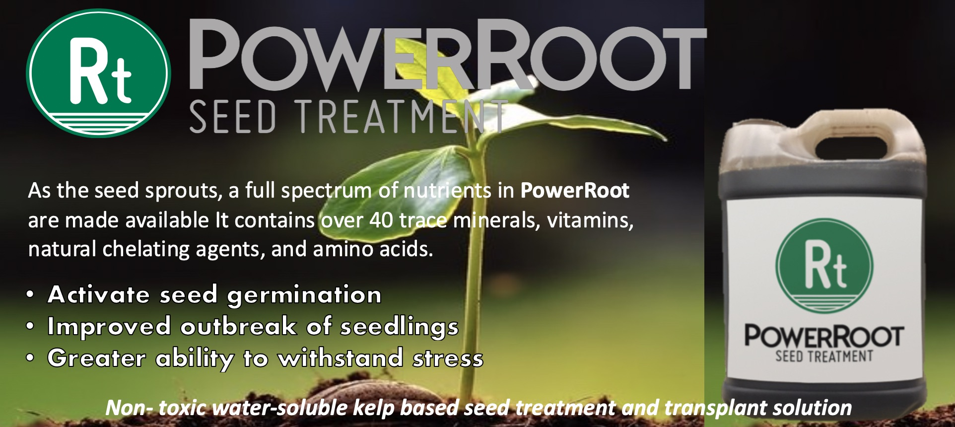 PowerRoot Seed Treatment - As the seed sprouts, a full spectrum of nutrients in PowerRoot are made available. It contains over 40 trace minerals, vitamins, natural chelating agents, and amino acids. Activate seed germination; Improved outbreak of seedlings; greater ability to withstand stress. Non-toxic water-soluble kelp based seed treatment and transplant solution